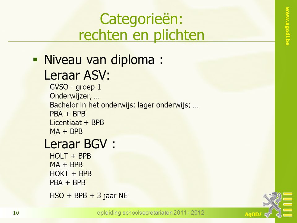 www.agodi.be AgODi opleiding schoolsecretariaten 2011 - 2012 10 Categorieën: rechten en plichten  Niveau van diploma : Leraar ASV: GVSO - groep 1 Ond