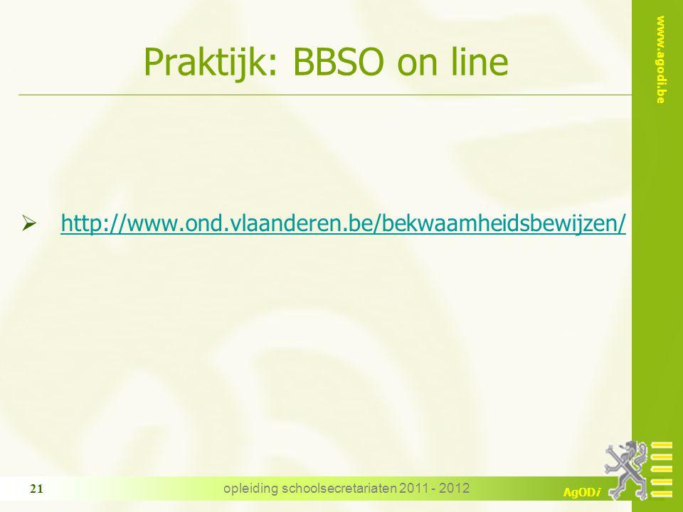 www.agodi.be AgODi opleiding schoolsecretariaten 2011 - 2012 21 Praktijk: BBSO on line  http://www.ond.vlaanderen.be/bekwaamheidsbewijzen/ http://www