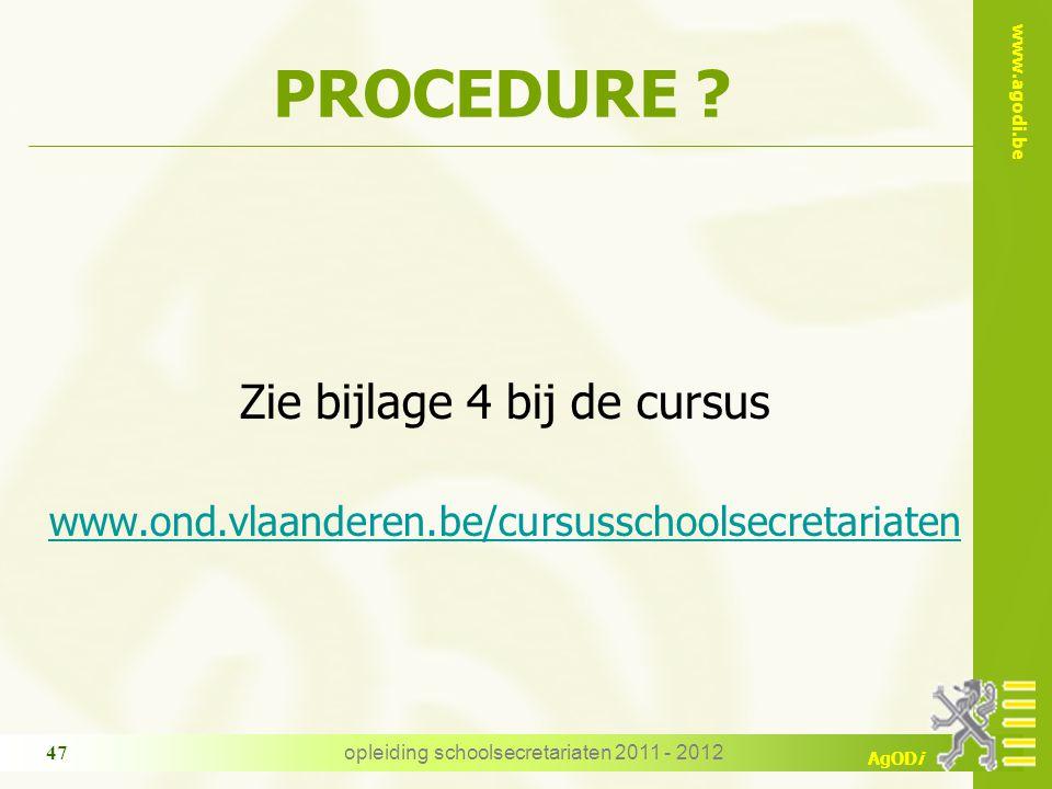 www.agodi.be AgODi opleiding schoolsecretariaten 2011 - 2012 47 PROCEDURE ? Zie bijlage 4 bij de cursus www.ond.vlaanderen.be/cursusschoolsecretariate