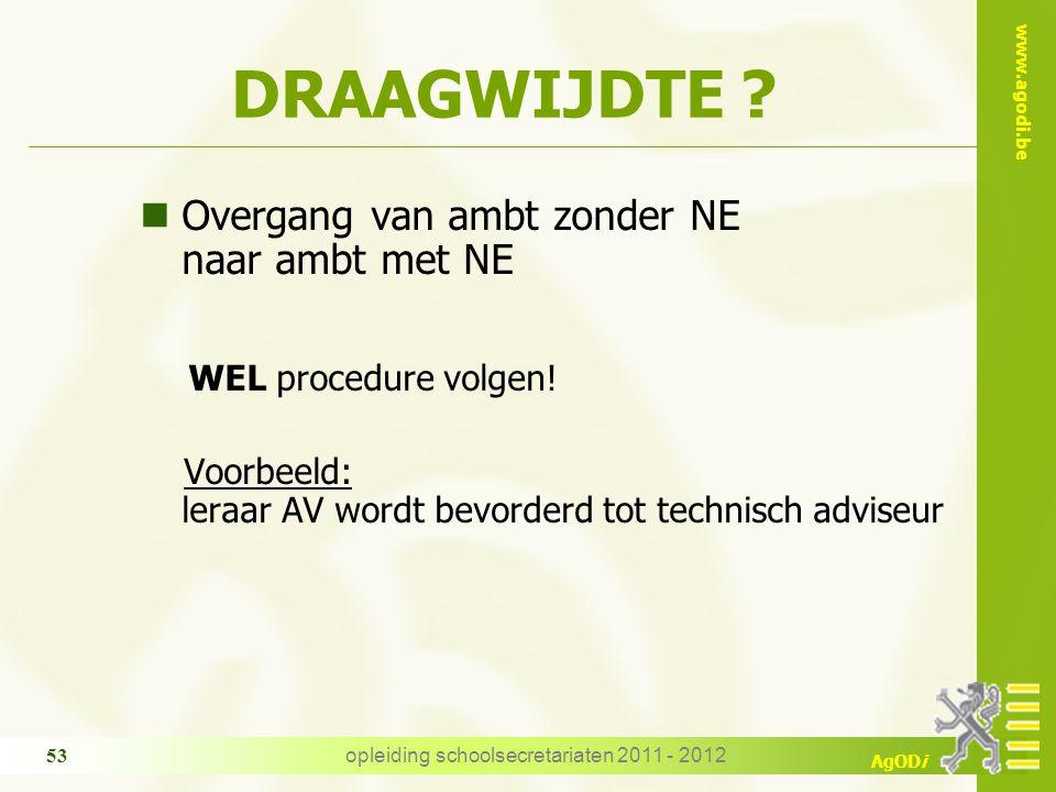 www.agodi.be AgODi opleiding schoolsecretariaten 2011 - 2012 53 DRAAGWIJDTE ? nOvergang van ambt zonder NE naar ambt met NE WEL procedure volgen! Voor