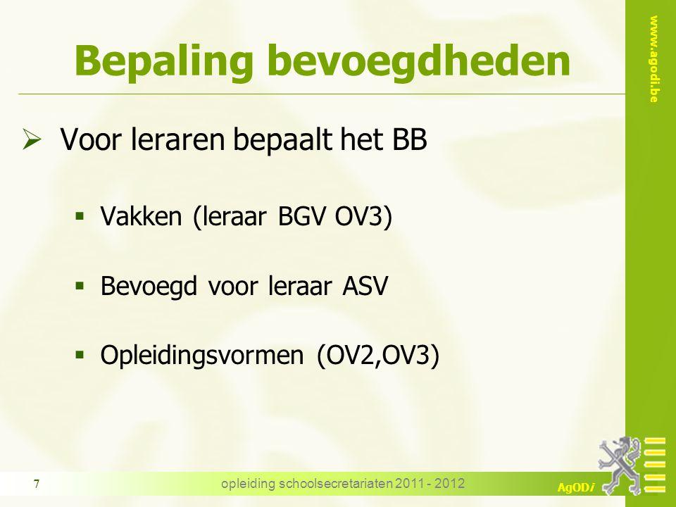 www.agodi.be AgODi opleiding schoolsecretariaten 2011 - 2012 7 Bepaling bevoegdheden  Voor leraren bepaalt het BB  Vakken (leraar BGV OV3)  Bevoegd