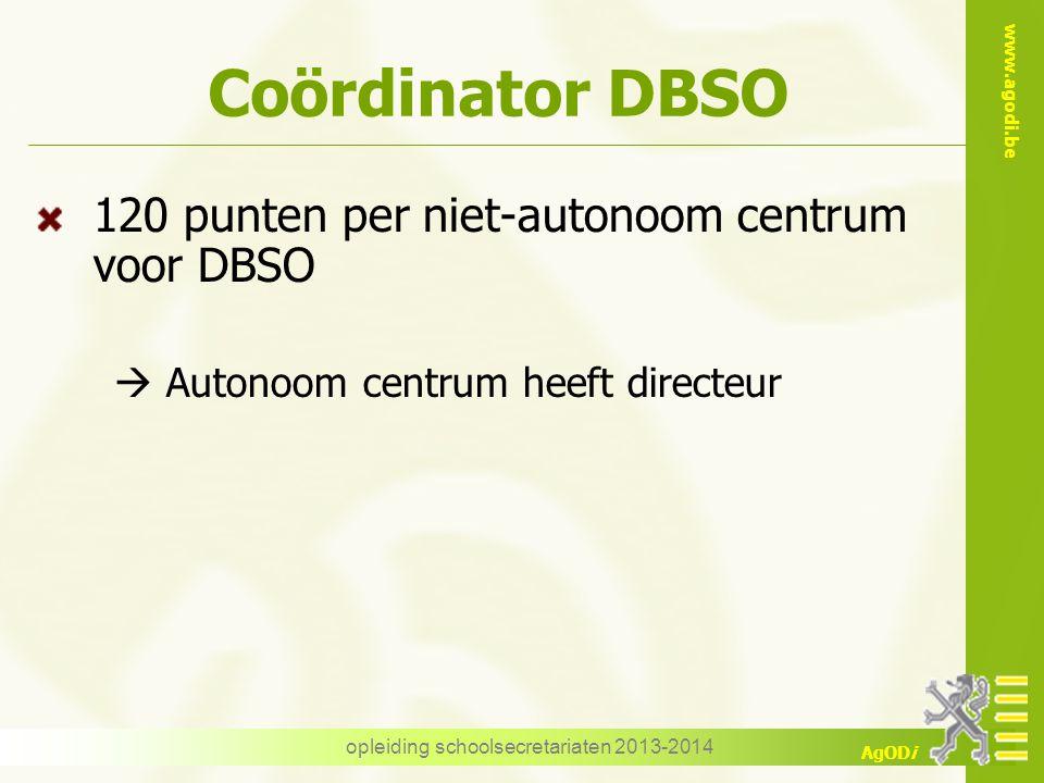 www.agodi.be AgODi Coördinator DBSO 120 punten per niet-autonoom centrum voor DBSO  Autonoom centrum heeft directeur opleiding schoolsecretariaten 20