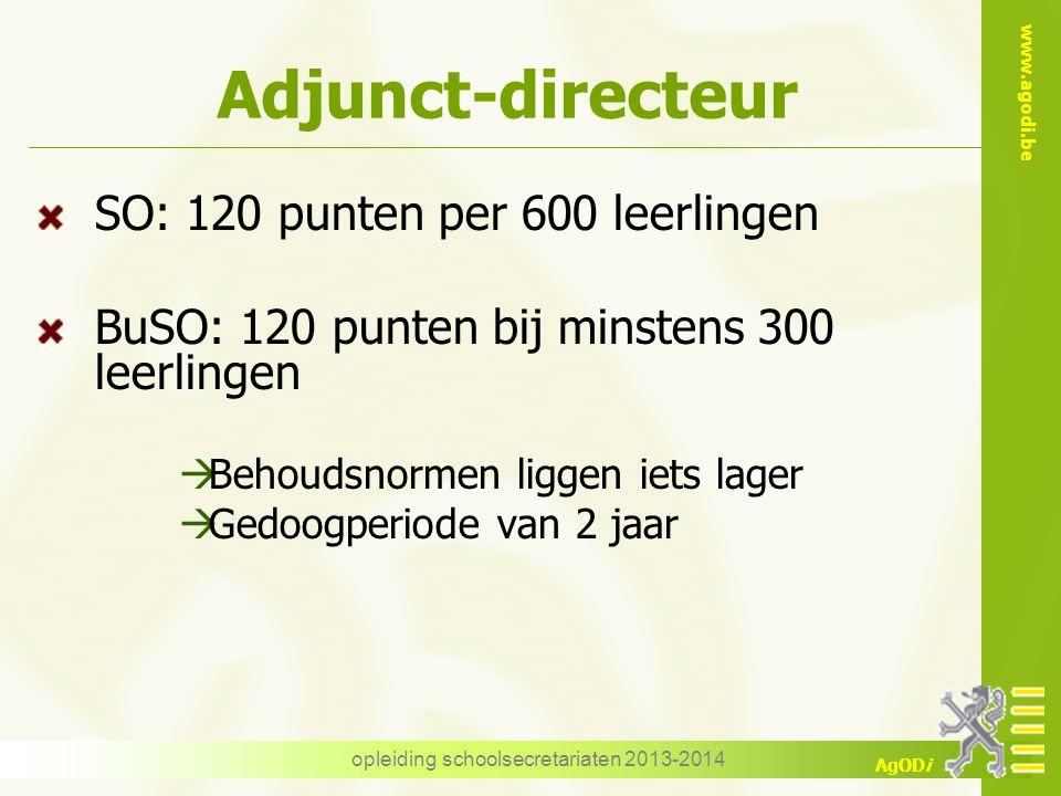 www.agodi.be AgODi Adjunct-directeur SO: 120 punten per 600 leerlingen BuSO: 120 punten bij minstens 300 leerlingen  Behoudsnormen liggen iets lager