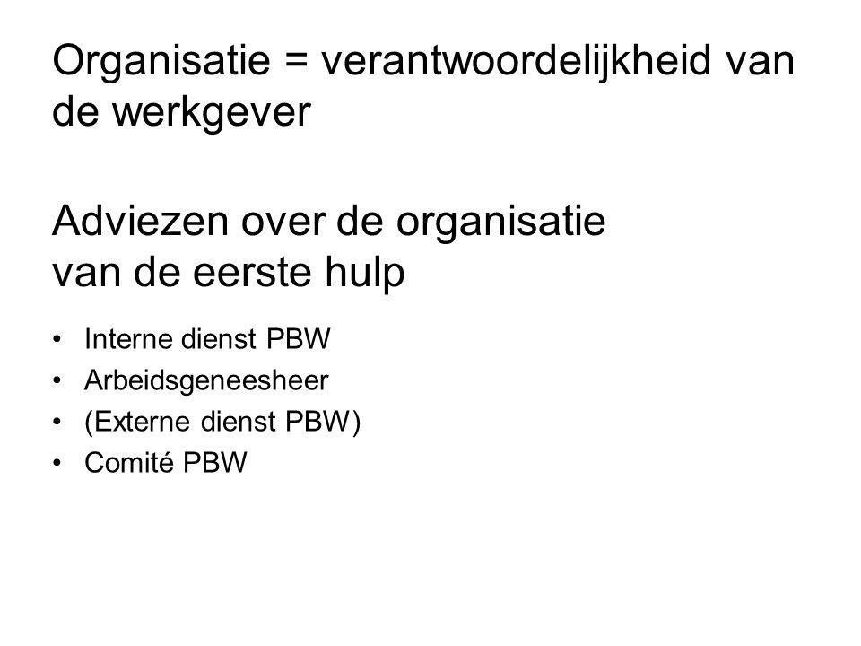 Organisatie = verantwoordelijkheid van de werkgever Adviezen over de organisatie van de eerste hulp Interne dienst PBW Arbeidsgeneesheer (Externe dien