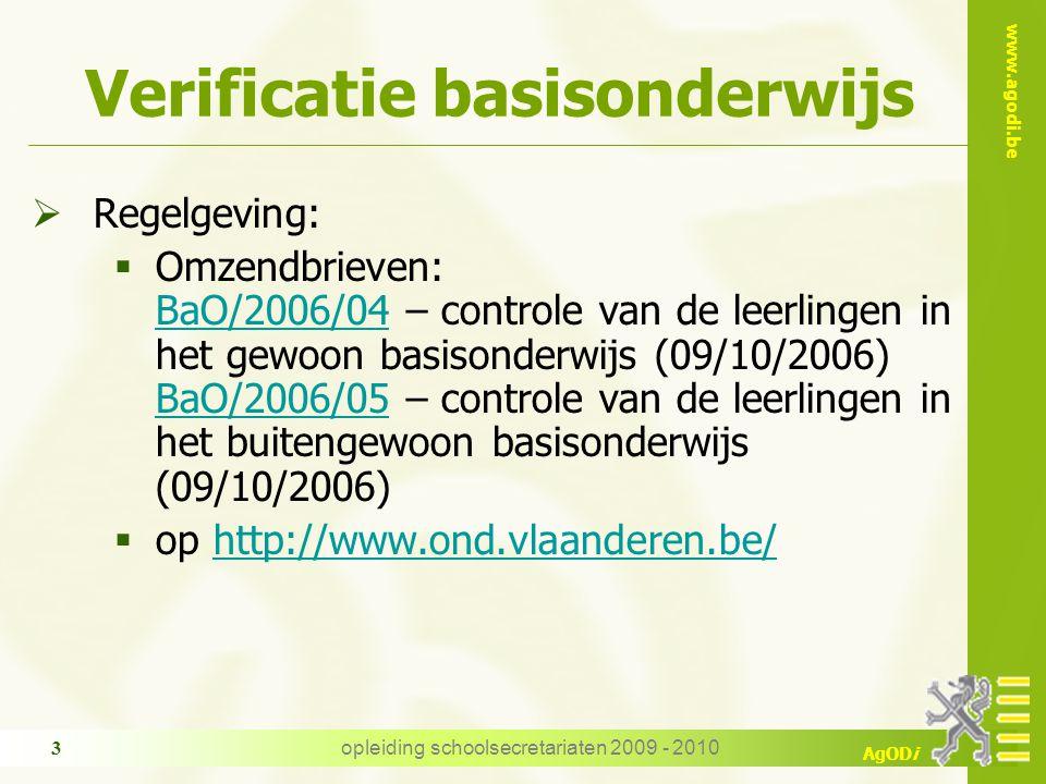 www.agodi.be AgODi opleiding schoolsecretariaten 2009 - 2010 3 Verificatie basisonderwijs  Regelgeving:  Omzendbrieven: BaO/2006/04 – controle van de leerlingen in het gewoon basisonderwijs (09/10/2006) BaO/2006/05 – controle van de leerlingen in het buitengewoon basisonderwijs (09/10/2006) BaO/2006/04 BaO/2006/05  op http://www.ond.vlaanderen.be/http://www.ond.vlaanderen.be/