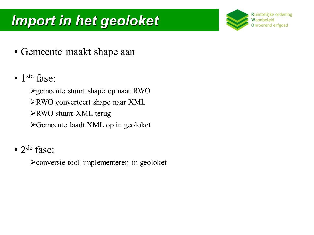 Import in het geoloket Import in het geoloket Gemeente maakt shape aan 1 ste fase:  gemeente stuurt shape op naar RWO  RWO converteert shape naar XML  RWO stuurt XML terug  Gemeente laadt XML op in geoloket 2 de fase:  conversie-tool implementeren in geoloket
