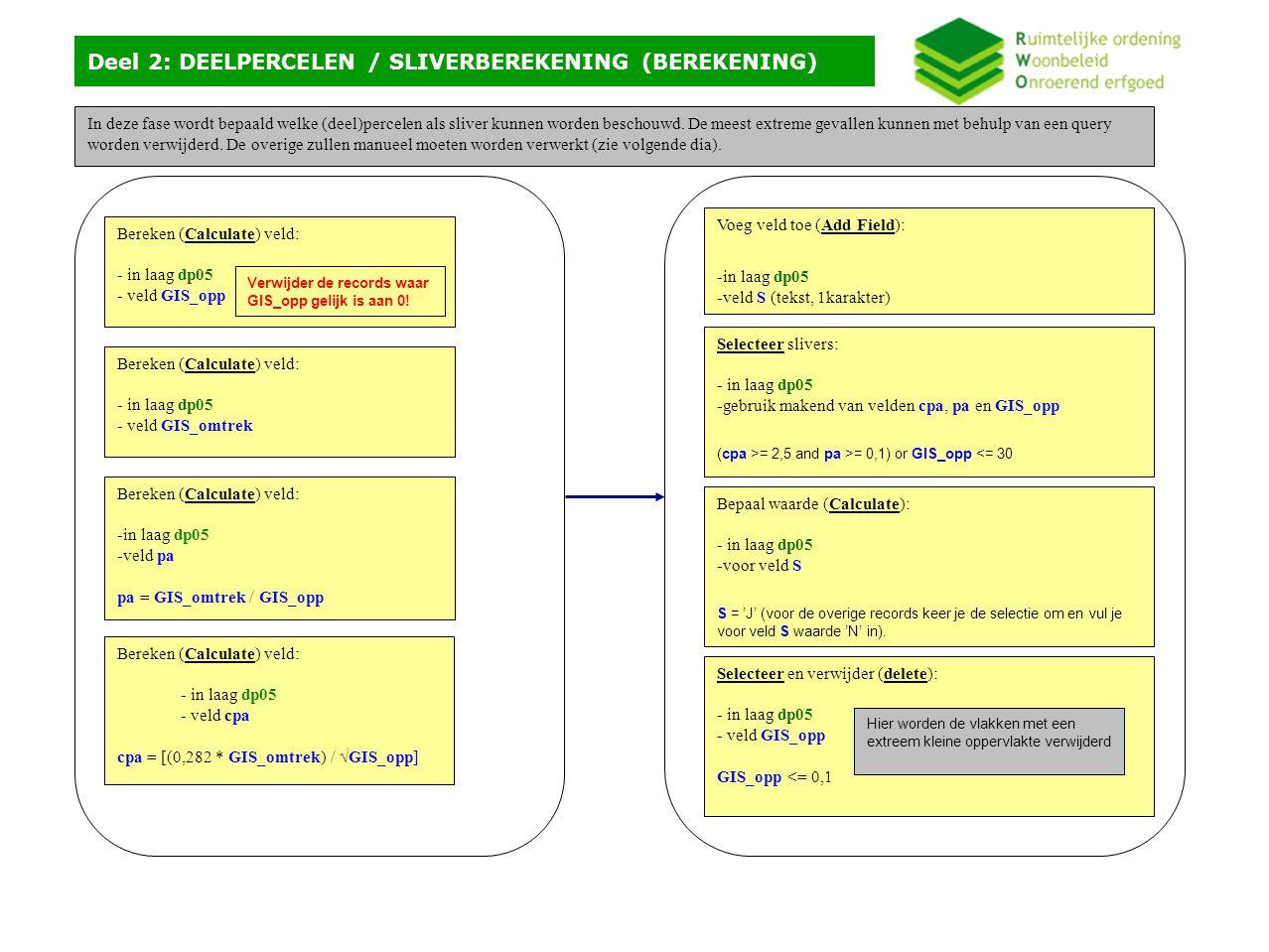 Deel 2: DEELPERCELEN / SLIVERBEREKENING (BEREKENING) Bereken (Calculate) veld: - in laag dp05 - veld GIS_opp Bereken (Calculate) veld: - in laag dp05 - veld GIS_omtrek Bereken (Calculate) veld: -in laag dp05 -veld pa pa = GIS_omtrek / GIS_opp Bereken (Calculate) veld: - in laag dp05 - veld cpa cpa = [(0,282 * GIS_omtrek) / √GIS_opp] Selecteer en verwijder (delete): - in laag dp05 - veld GIS_opp GIS_opp <= 0,1 Hier worden de vlakken met een extreem kleine oppervlakte verwijderd Selecteer slivers: - in laag dp05 -gebruik makend van velden cpa, pa en GIS_opp (cpa >= 2,5 and pa >= 0,1) or GIS_opp <= 30 Voeg veld toe (Add Field): -in laag dp05 -veld S (tekst, 1karakter) Bepaal waarde (Calculate): - in laag dp05 -voor veld S S = 'J' (voor de overige records keer je de selectie om en vul je voor veld S waarde 'N' in).