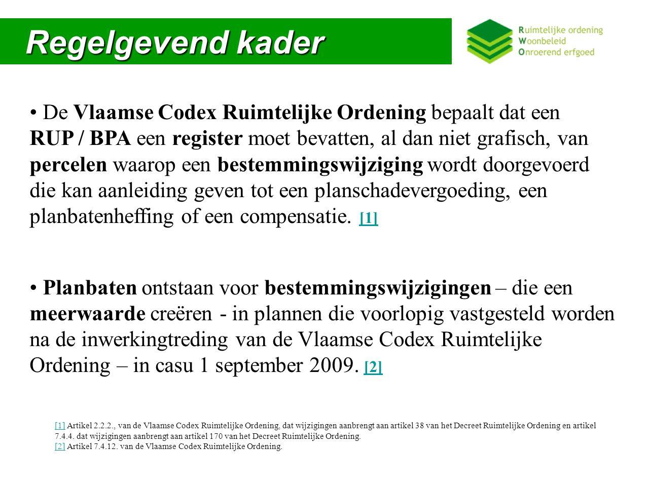Regelgevend kader Regelgevend kader De Vlaamse Codex Ruimtelijke Ordening bepaalt dat een RUP / BPA een register moet bevatten, al dan niet grafisch, van percelen waarop een bestemmingswijziging wordt doorgevoerd die kan aanleiding geven tot een planschadevergoeding, een planbatenheffing of een compensatie.