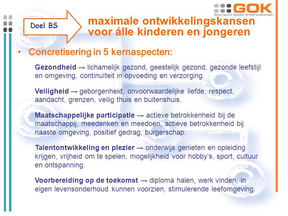 Doel BS maximale ontwikkelingskansen voor álle kinderen en jongeren Concretisering in 5 kernaspecten: Gezondheid → lichamelijk gezond, geestelijk gezond, gezonde leefstijl en omgeving, continuïteit in opvoeding en verzorging.