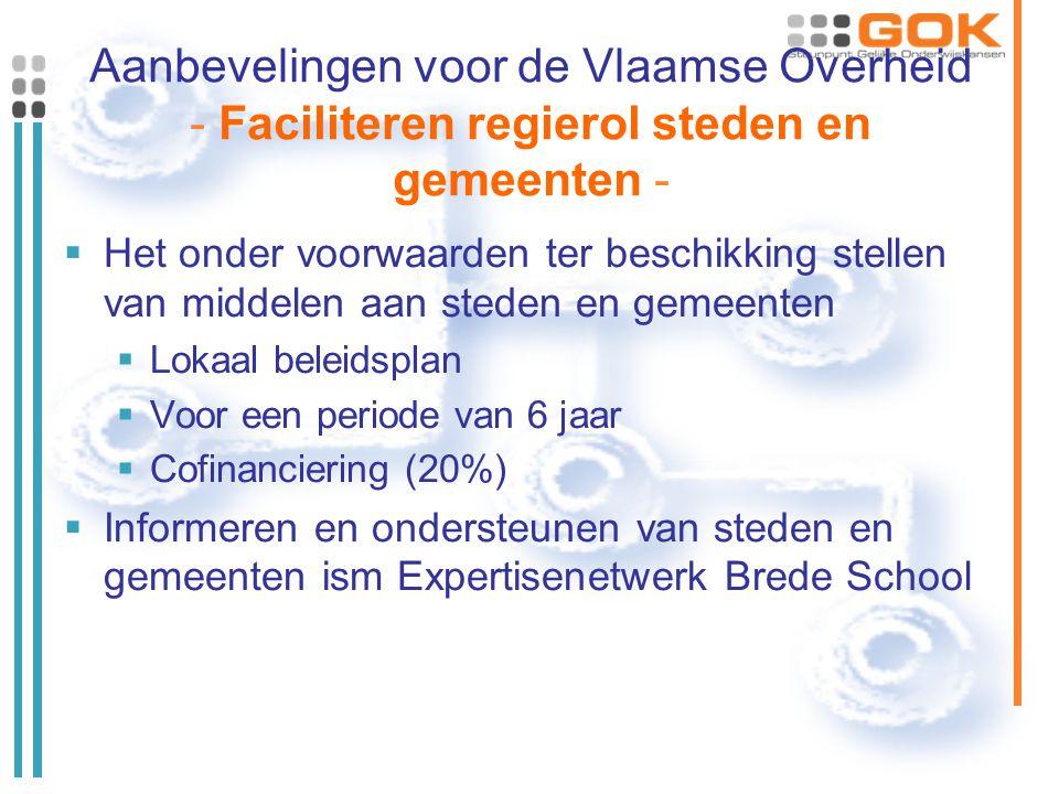 Aanbevelingen voor de Vlaamse Overheid - Faciliteren regierol steden en gemeenten -  Het onder voorwaarden ter beschikking stellen van middelen aan steden en gemeenten  Lokaal beleidsplan  Voor een periode van 6 jaar  Cofinanciering (20%)  Informeren en ondersteunen van steden en gemeenten ism Expertisenetwerk Brede School