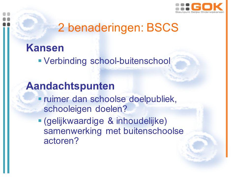 2 benaderingen: BSCS Kansen  Verbinding school-buitenschool Aandachtspunten  ruimer dan schoolse doelpubliek, schooleigen doelen?  (gelijkwaardige