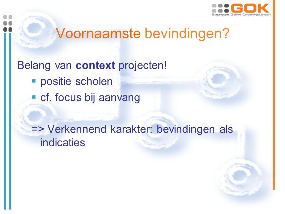 Voornaamste bevindingen? Belang van context projecten!  positie scholen  cf. focus bij aanvang => Verkennend karakter: bevindingen als indicaties