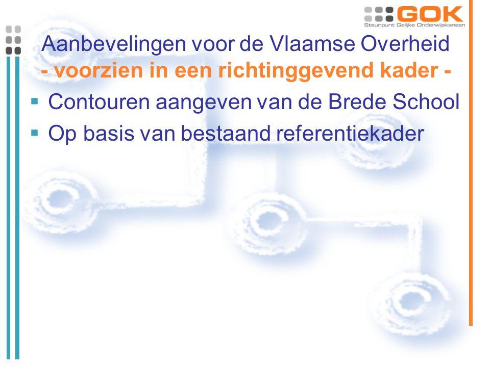 Aanbevelingen voor de Vlaamse Overheid - voorzien in een richtinggevend kader -  Contouren aangeven van de Brede School  Op basis van bestaand referentiekader