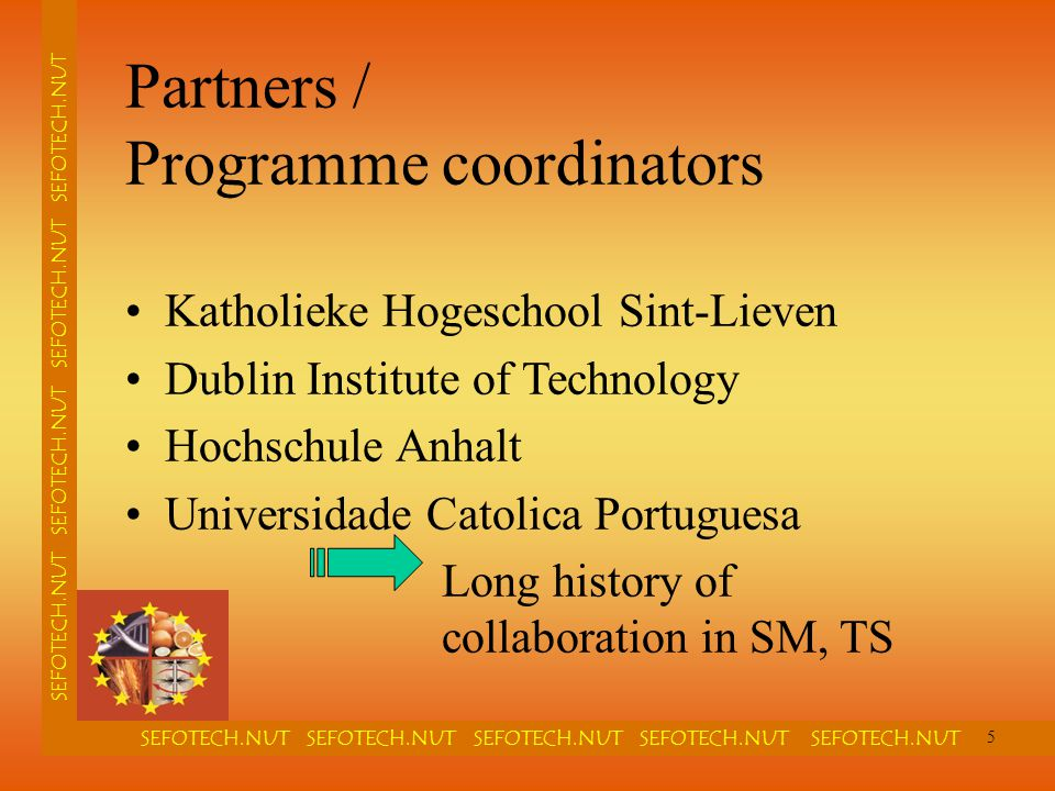 SEFOTECH.NUT SEFOTECH.NUT SEFOTECH.NUT SEFOTECH.NUT SEFOTECH.NUT SEFOTECH.NUT SEFOTECH.NUT Partners / Programme coordinators Katholieke Hogeschool Sint-Lieven Dublin Institute of Technology Hochschule Anhalt Universidade Catolica Portuguesa Long history of collaboration in SM, TS 5