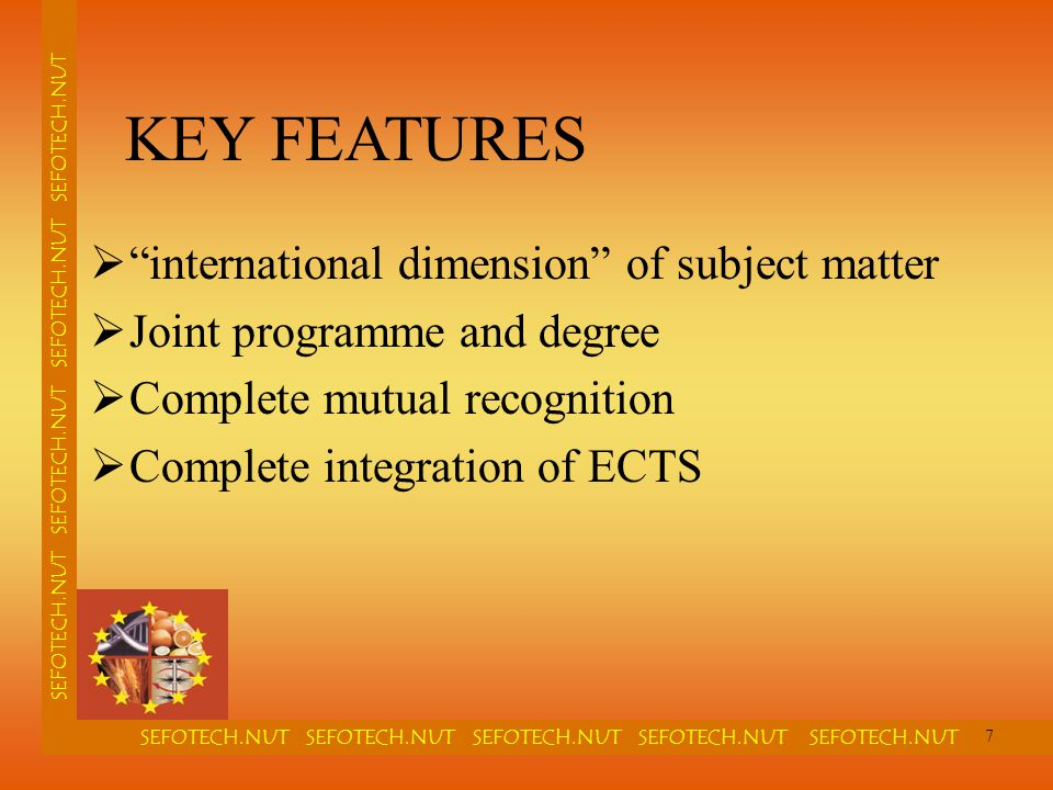 SEFOTECH.NUT SEFOTECH.NUT SEFOTECH.NUT SEFOTECH.NUT SEFOTECH.NUT SEFOTECH.NUT SEFOTECH.NUT  international dimension of subject matter  Joint programme and degree  Complete mutual recognition  Complete integration of ECTS KEY FEATURES 7