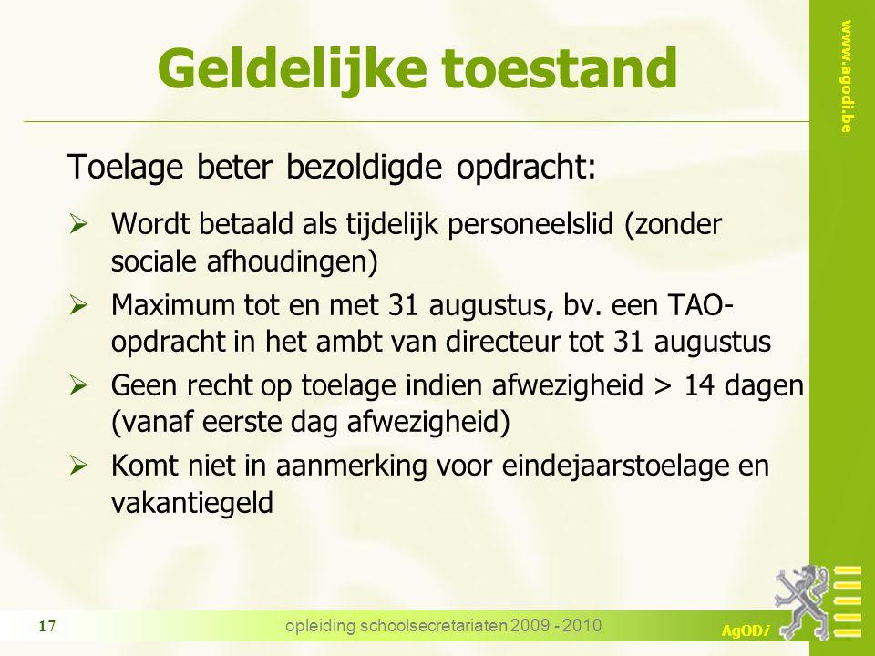 www.agodi.be AgODi opleiding schoolsecretariaten 2009 - 2010 17 Geldelijke toestand Toelage beter bezoldigde opdracht:  Wordt betaald als tijdelijk personeelslid (zonder sociale afhoudingen)  Maximum tot en met 31 augustus, bv.