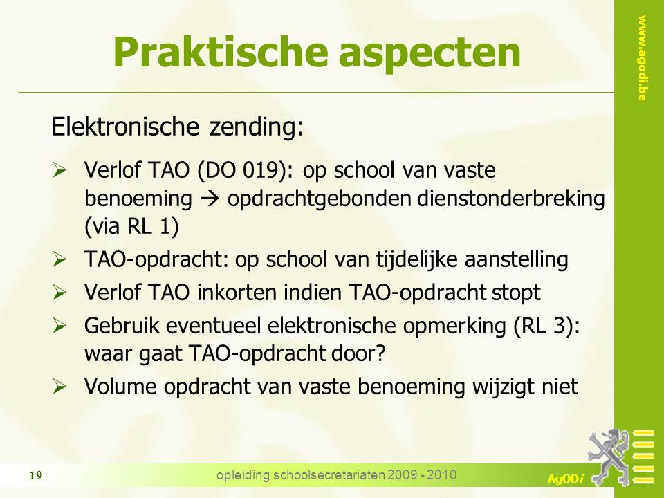 www.agodi.be AgODi opleiding schoolsecretariaten 2009 - 2010 19 Praktische aspecten Elektronische zending:  Verlof TAO (DO 019): op school van vaste benoeming  opdrachtgebonden dienstonderbreking (via RL 1)  TAO-opdracht: op school van tijdelijke aanstelling  Verlof TAO inkorten indien TAO-opdracht stopt  Gebruik eventueel elektronische opmerking (RL 3): waar gaat TAO-opdracht door.