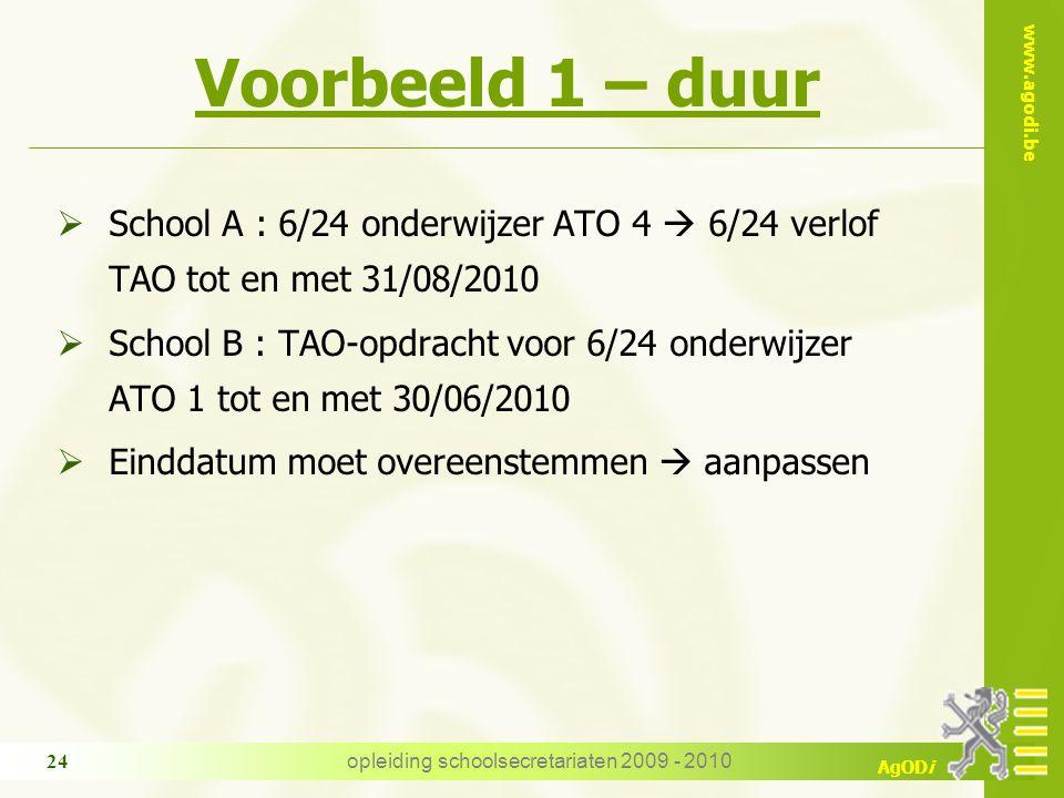 www.agodi.be AgODi opleiding schoolsecretariaten 2009 - 2010 24 Voorbeeld 1 – duur  School A : 6/24 onderwijzer ATO 4  6/24 verlof TAO tot en met 31