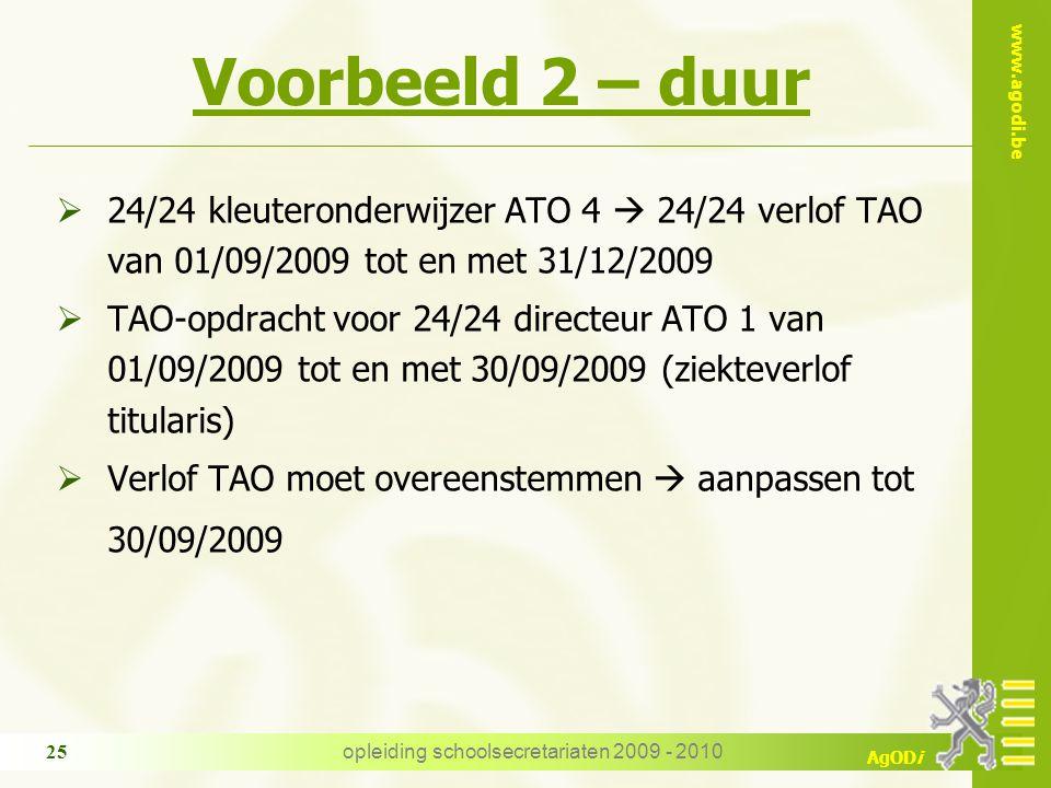 www.agodi.be AgODi opleiding schoolsecretariaten 2009 - 2010 25 Voorbeeld 2 – duur  24/24 kleuteronderwijzer ATO 4  24/24 verlof TAO van 01/09/2009 tot en met 31/12/2009  TAO-opdracht voor 24/24 directeur ATO 1 van 01/09/2009 tot en met 30/09/2009 (ziekteverlof titularis)  Verlof TAO moet overeenstemmen  aanpassen tot 30/09/2009