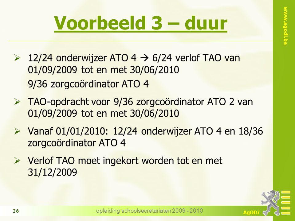 www.agodi.be AgODi opleiding schoolsecretariaten 2009 - 2010 26 Voorbeeld 3 – duur  12/24 onderwijzer ATO 4  6/24 verlof TAO van 01/09/2009 tot en met 30/06/2010 9/36 zorgcoördinator ATO 4  TAO-opdracht voor 9/36 zorgcoördinator ATO 2 van 01/09/2009 tot en met 30/06/2010  Vanaf 01/01/2010: 12/24 onderwijzer ATO 4 en 18/36 zorgcoördinator ATO 4  Verlof TAO moet ingekort worden tot en met 31/12/2009
