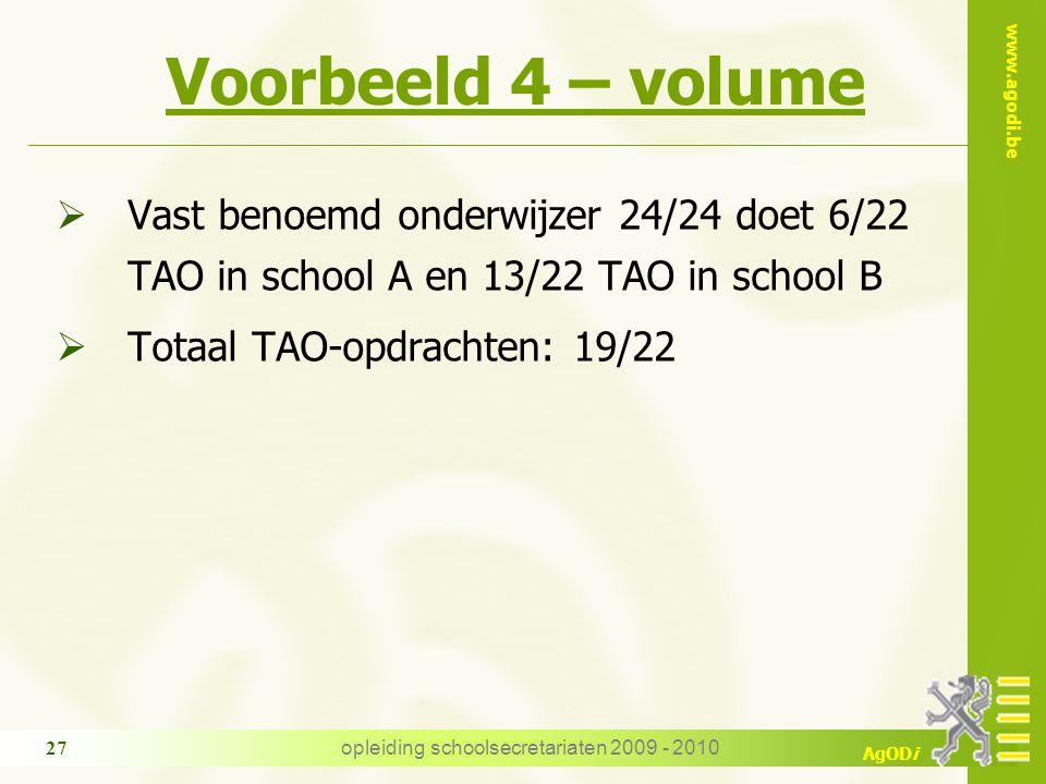 www.agodi.be AgODi opleiding schoolsecretariaten 2009 - 2010 27 Voorbeeld 4 – volume  Vast benoemd onderwijzer 24/24 doet 6/22 TAO in school A en 13/22 TAO in school B  Totaal TAO-opdrachten: 19/22