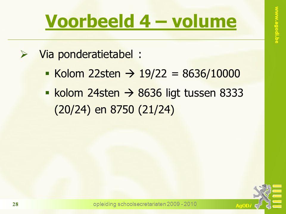 www.agodi.be AgODi opleiding schoolsecretariaten 2009 - 2010 28 Voorbeeld 4 – volume  Via ponderatietabel :  Kolom 22sten  19/22 = 8636/10000  kolom 24sten  8636 ligt tussen 8333 (20/24) en 8750 (21/24)