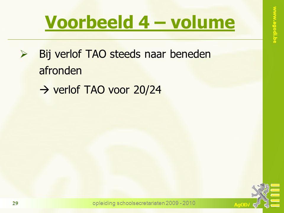 www.agodi.be AgODi opleiding schoolsecretariaten 2009 - 2010 29 Voorbeeld 4 – volume  Bij verlof TAO steeds naar beneden afronden  verlof TAO voor 2