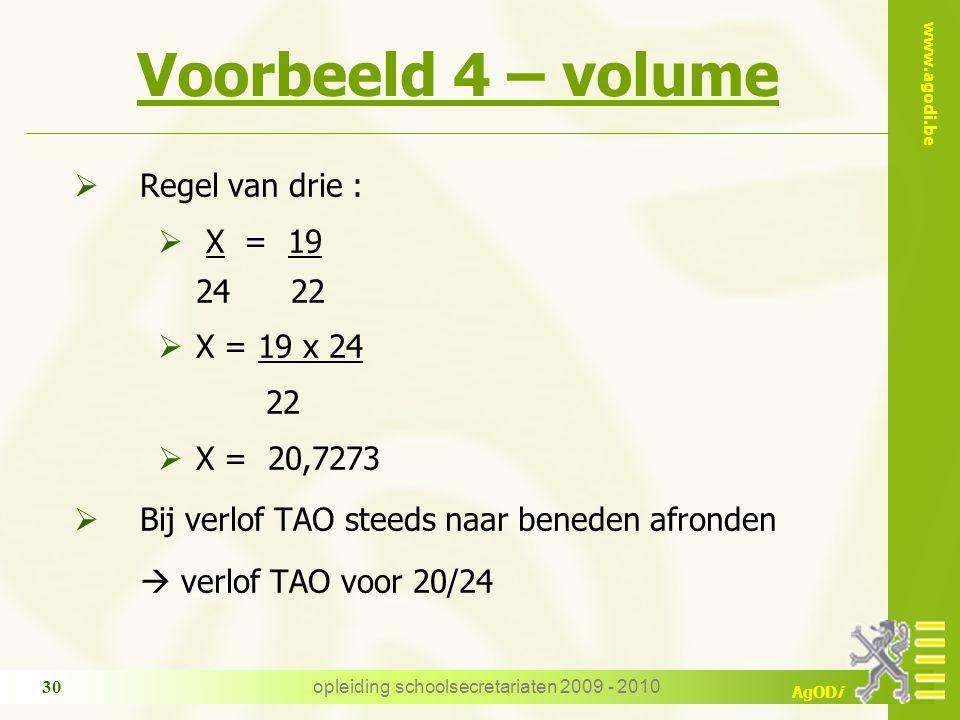 www.agodi.be AgODi opleiding schoolsecretariaten 2009 - 2010 30 Voorbeeld 4 – volume  Regel van drie :  X = 19 24 22  X = 19 x 24 22  X = 20,7273  Bij verlof TAO steeds naar beneden afronden  verlof TAO voor 20/24