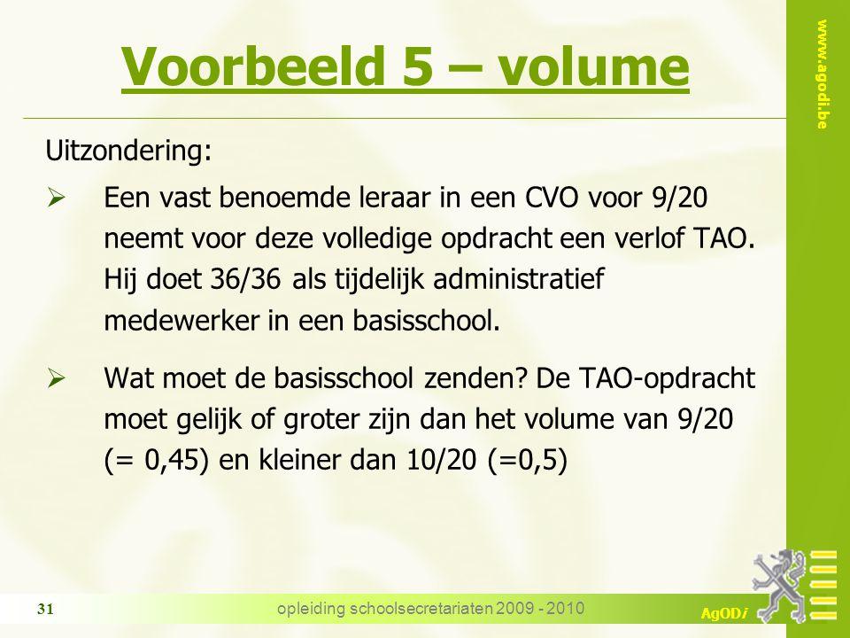 www.agodi.be AgODi opleiding schoolsecretariaten 2009 - 2010 31 Voorbeeld 5 – volume Uitzondering:  Een vast benoemde leraar in een CVO voor 9/20 neemt voor deze volledige opdracht een verlof TAO.