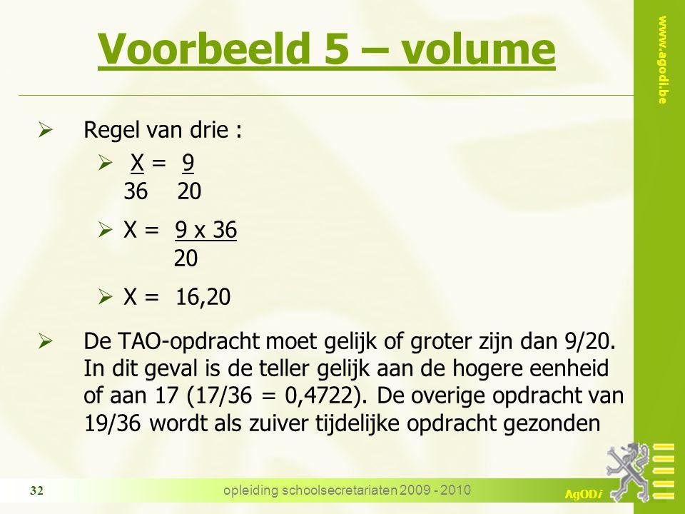 www.agodi.be AgODi opleiding schoolsecretariaten 2009 - 2010 32 Voorbeeld 5 – volume  Regel van drie :  X = 9 36 20  X = 9 x 36 20  X = 16,20  De TAO-opdracht moet gelijk of groter zijn dan 9/20.