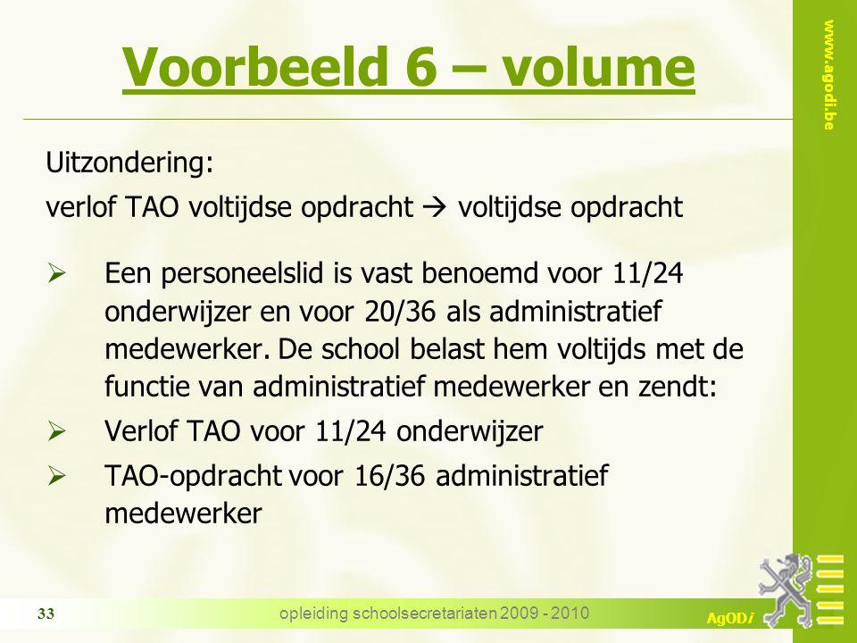 www.agodi.be AgODi opleiding schoolsecretariaten 2009 - 2010 33 Voorbeeld 6 – volume Uitzondering: verlof TAO voltijdse opdracht  voltijdse opdracht  Een personeelslid is vast benoemd voor 11/24 onderwijzer en voor 20/36 als administratief medewerker.
