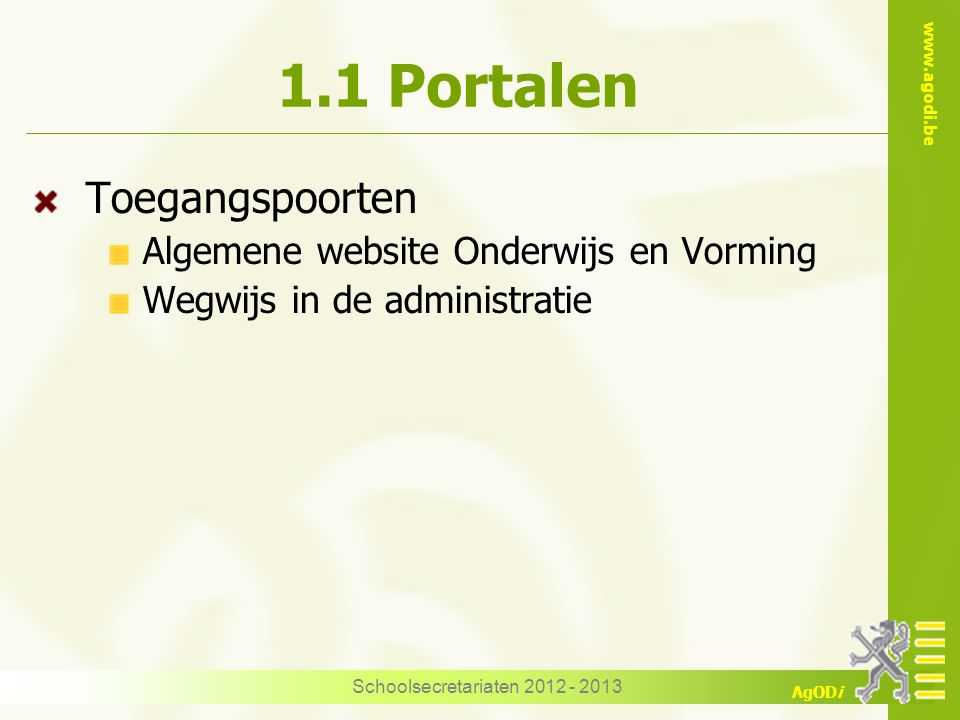 www.agodi.be AgODi Schoolsecretariaten 2012 - 2013 1.1 Portalen Toegangspoorten Algemene website Onderwijs en Vorming Wegwijs in de administratie
