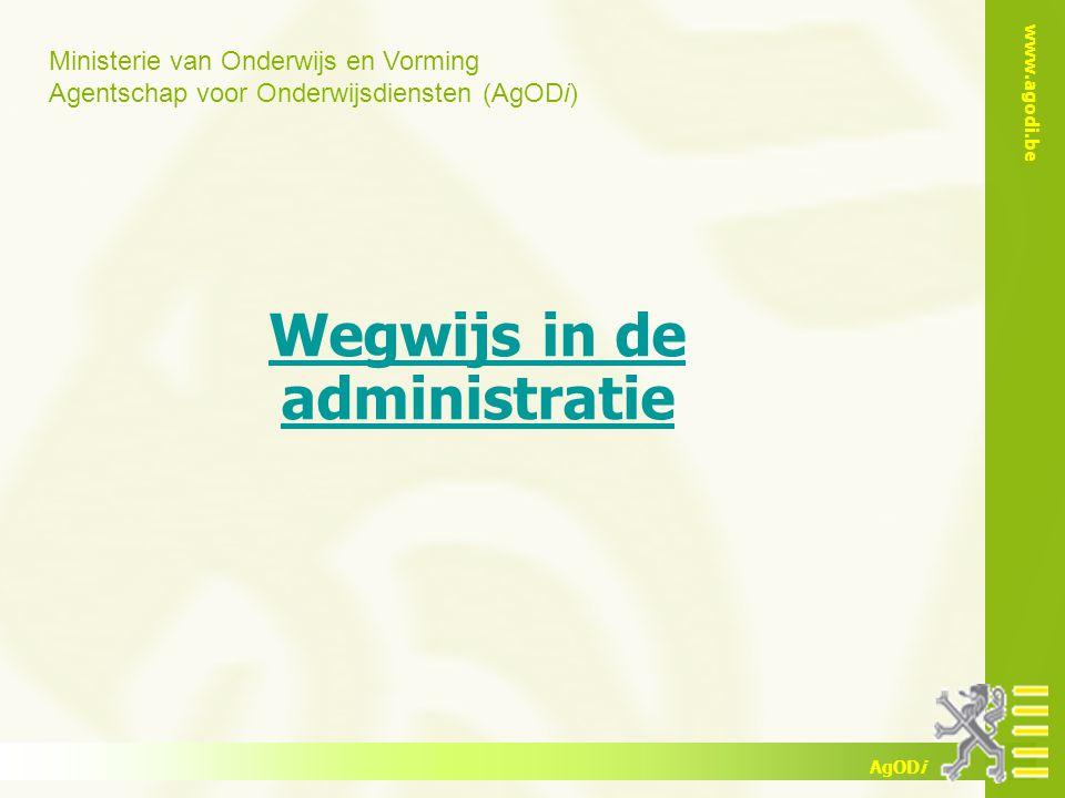 Ministerie van Onderwijs en Vorming Agentschap voor Onderwijsdiensten (AgODi) www.agodi.be AgODi Wegwijs in de administratie