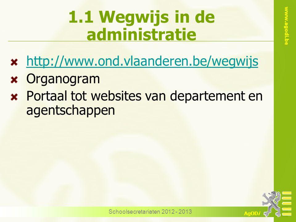 www.agodi.be AgODi Schoolsecretariaten 2012 - 2013 1.1 Wegwijs in de administratie http://www.ond.vlaanderen.be/wegwijs Organogram Portaal tot websites van departement en agentschappen