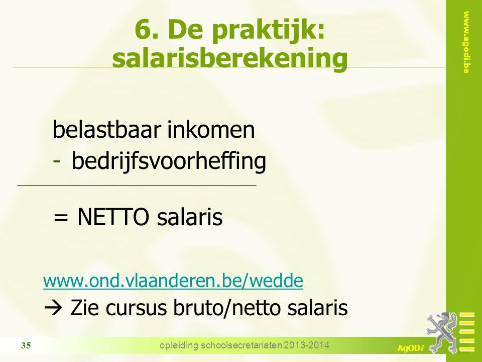 www.agodi.be AgODi opleiding schoolsecretariaten 2013-2014 35 6. De praktijk: salarisberekening belastbaar inkomen -bedrijfsvoorheffing = NETTO salari