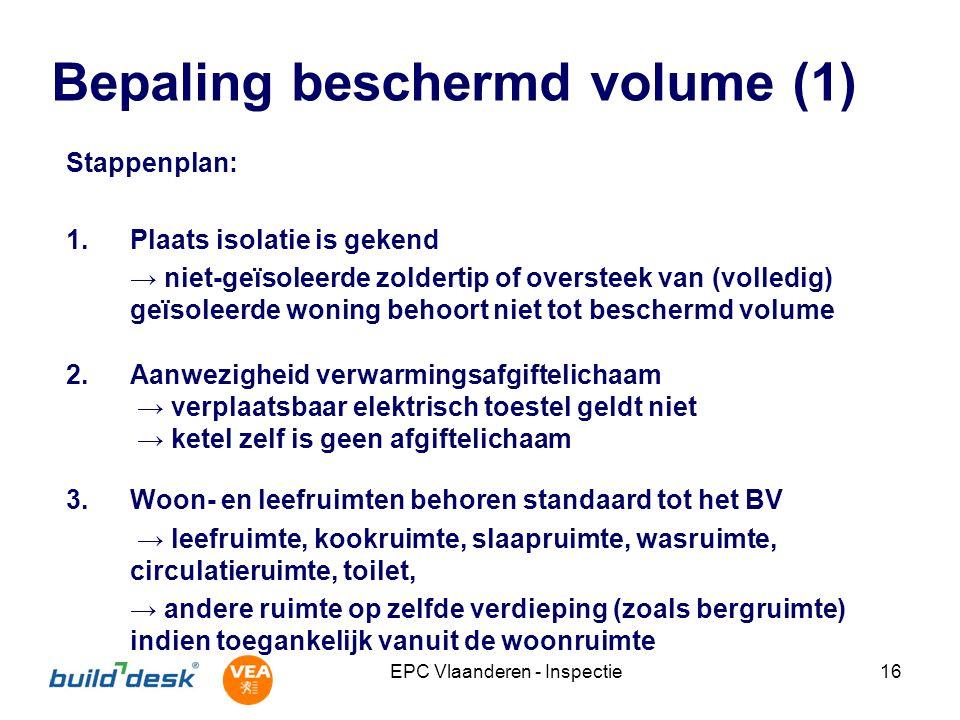 EPC Vlaanderen - Inspectie16 Bepaling beschermd volume (1) Stappenplan: 1.Plaats isolatie is gekend → niet-geïsoleerde zoldertip of oversteek van (vol