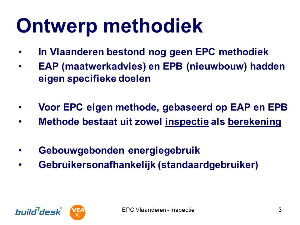 EPC Vlaanderen - Inspectie3 Ontwerp methodiek In Vlaanderen bestond nog geen EPC methodiek EAP (maatwerkadvies) en EPB (nieuwbouw) hadden eigen specif