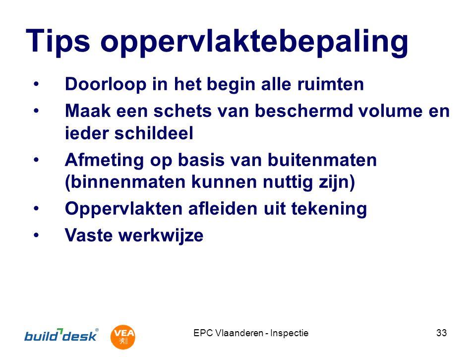 EPC Vlaanderen - Inspectie33 Tips oppervlaktebepaling Doorloop in het begin alle ruimten Maak een schets van beschermd volume en ieder schildeel Afmet