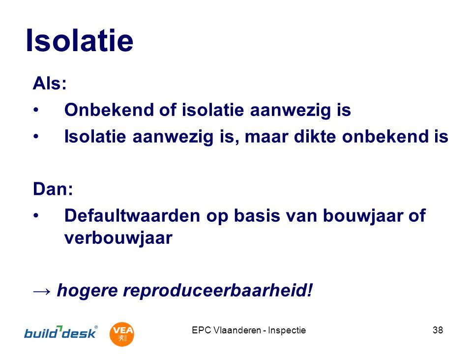 EPC Vlaanderen - Inspectie38 Isolatie Als: Onbekend of isolatie aanwezig is Isolatie aanwezig is, maar dikte onbekend is Dan: Defaultwaarden op basis