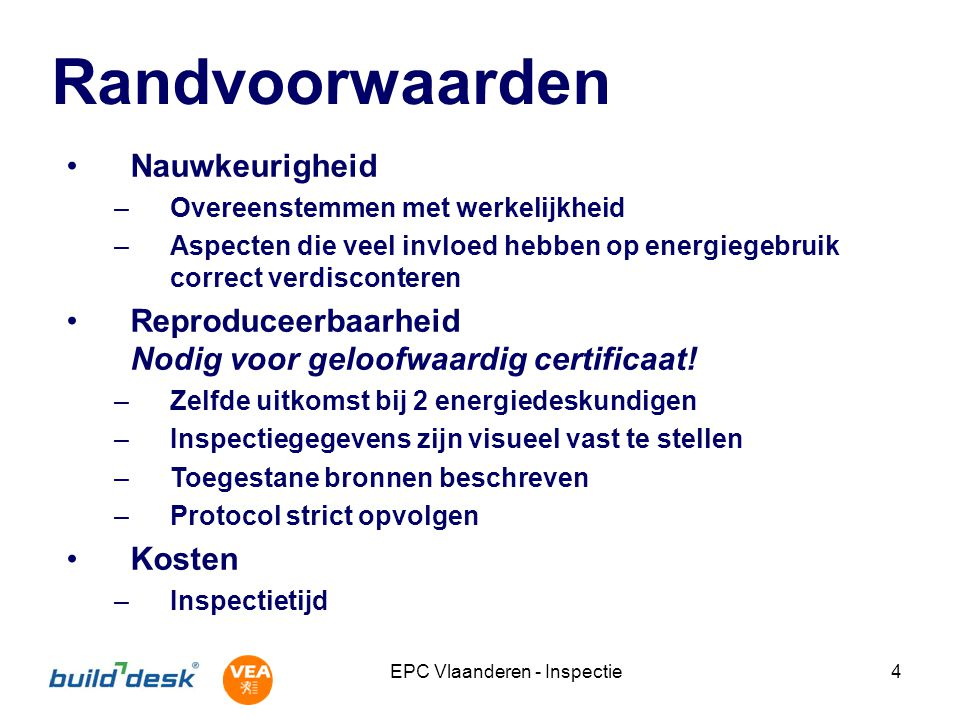 EPC Vlaanderen - Inspectie4 Randvoorwaarden Nauwkeurigheid –Overeenstemmen met werkelijkheid –Aspecten die veel invloed hebben op energiegebruik corre