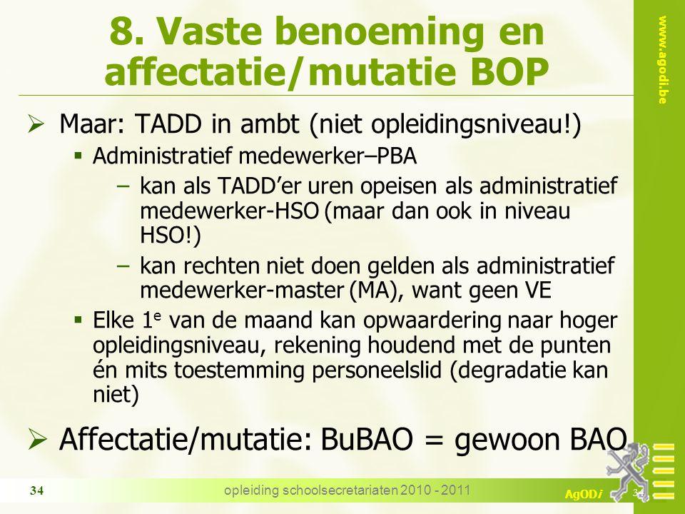 www.agodi.be AgODi opleiding schoolsecretariaten 2010 - 2011 34 8. Vaste benoeming en affectatie/mutatie BOP  Maar: TADD in ambt (niet opleidingsnive