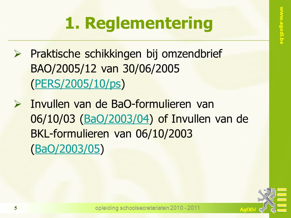 www.agodi.be AgODi opleiding schoolsecretariaten 2010 - 2011 5 1. Reglementering  Praktische schikkingen bij omzendbrief BAO/2005/12 van 30/06/2005 (