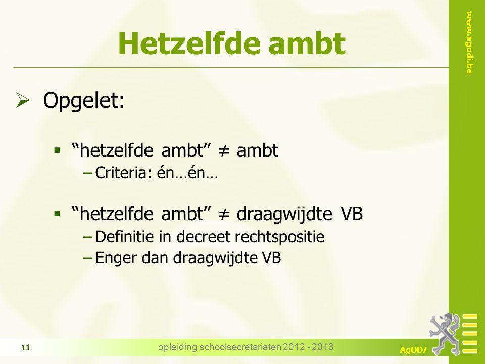 """www.agodi.be AgODi opleiding schoolsecretariaten 2012 - 2013 11 Hetzelfde ambt  Opgelet:  """"hetzelfde ambt"""" ≠ ambt −Criteria: én…én…  """"hetzelfde amb"""