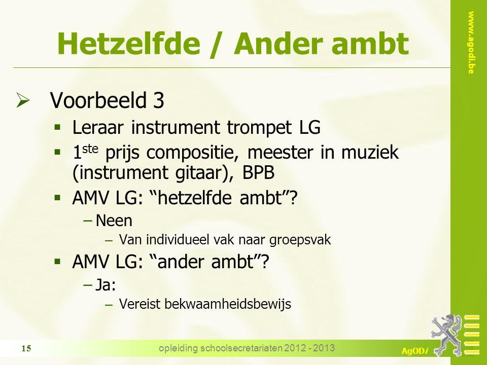 www.agodi.be AgODi opleiding schoolsecretariaten 2012 - 2013 15 Hetzelfde / Ander ambt  Voorbeeld 3  Leraar instrument trompet LG  1 ste prijs compositie, meester in muziek (instrument gitaar), BPB  AMV LG: hetzelfde ambt .