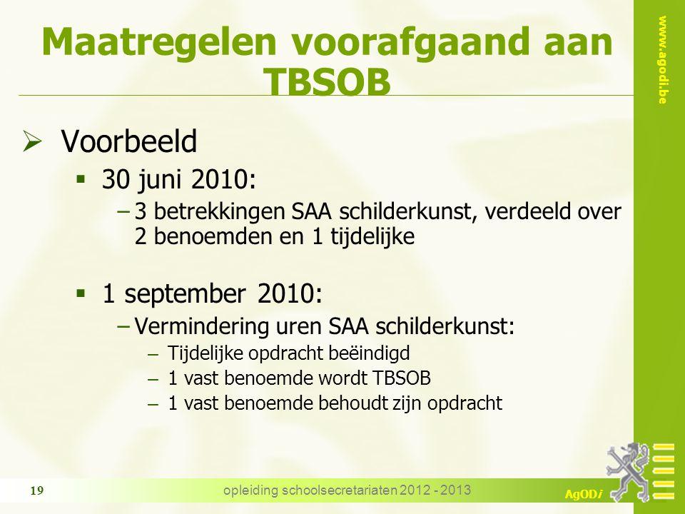 www.agodi.be AgODi opleiding schoolsecretariaten 2012 - 2013 19 Maatregelen voorafgaand aan TBSOB  Voorbeeld  30 juni 2010: −3 betrekkingen SAA schilderkunst, verdeeld over 2 benoemden en 1 tijdelijke  1 september 2010: −Vermindering uren SAA schilderkunst: – Tijdelijke opdracht beëindigd – 1 vast benoemde wordt TBSOB – 1 vast benoemde behoudt zijn opdracht