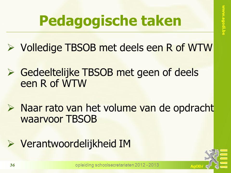 www.agodi.be AgODi opleiding schoolsecretariaten 2012 - 2013 36 Pedagogische taken  Volledige TBSOB met deels een R of WTW  Gedeeltelijke TBSOB met