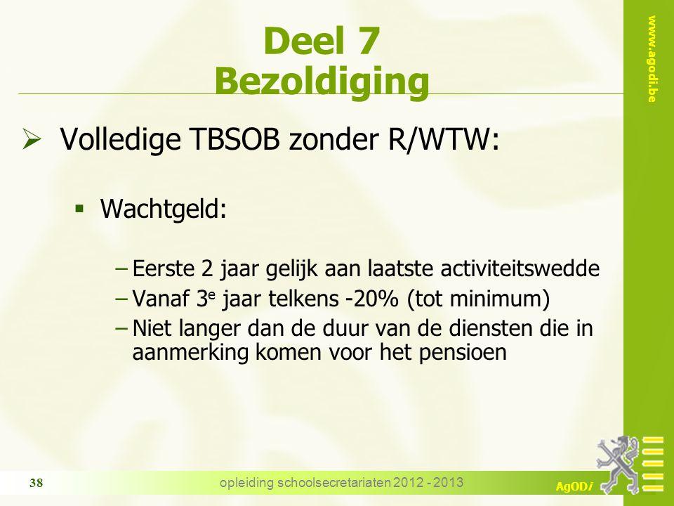 www.agodi.be AgODi opleiding schoolsecretariaten 2012 - 2013 38 Deel 7 Bezoldiging  Volledige TBSOB zonder R/WTW:  Wachtgeld: −Eerste 2 jaar gelijk