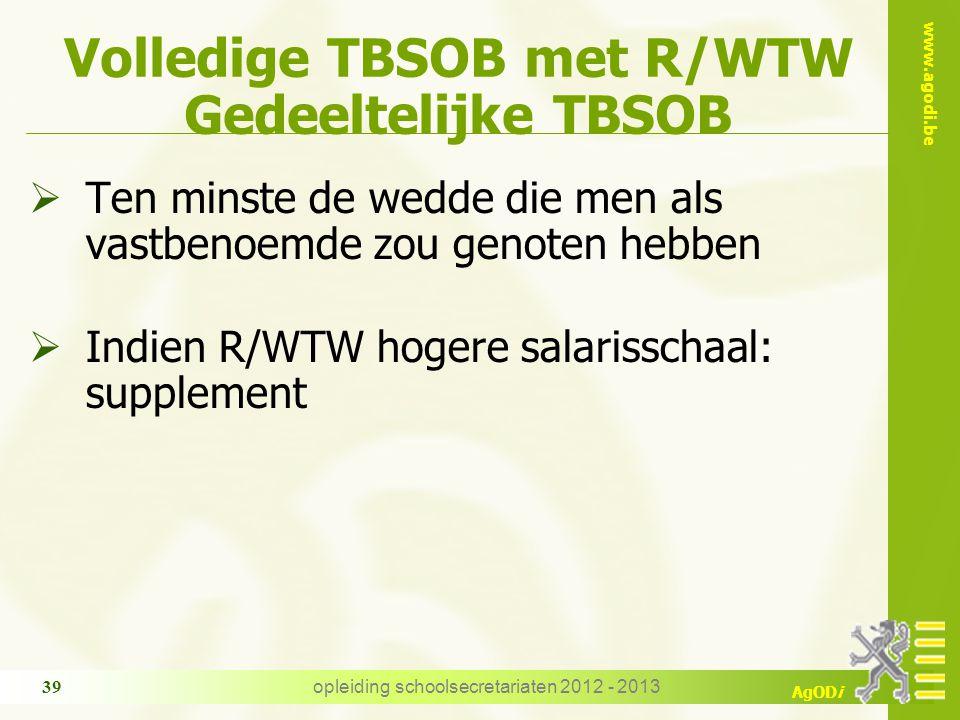 www.agodi.be AgODi opleiding schoolsecretariaten 2012 - 2013 39 Volledige TBSOB met R/WTW Gedeeltelijke TBSOB  Ten minste de wedde die men als vastbenoemde zou genoten hebben  Indien R/WTW hogere salarisschaal: supplement