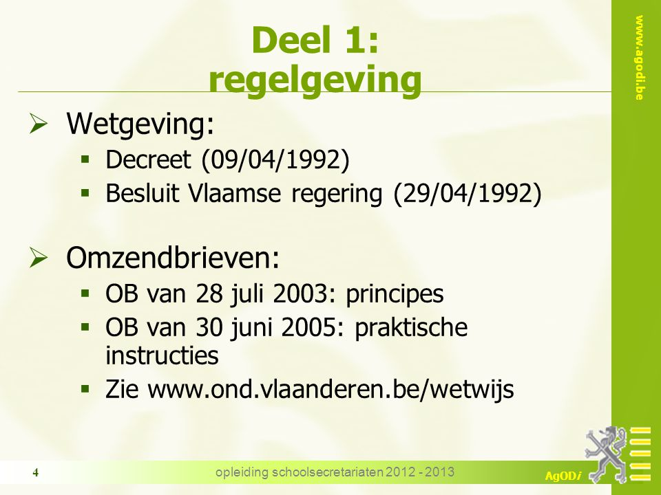 www.agodi.be AgODi opleiding schoolsecretariaten 2012 - 2013 4 Deel 1: regelgeving  Wetgeving:  Decreet (09/04/1992)  Besluit Vlaamse regering (29/