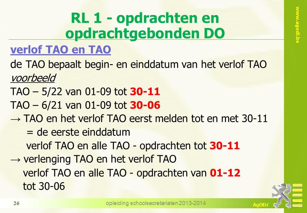 www.agodi.be AgODi RL 1 - opdrachten en opdrachtgebonden DO verlof TAO en TAO de TAO bepaalt begin- en einddatum van het verlof TAO voorbeeld TAO – 5/22 van 01-09 tot 30-11 TAO – 6/21 van 01-09 tot 30-06 → TAO en het verlof TAO eerst melden tot en met 30-11 = de eerste einddatum verlof TAO en alle TAO - opdrachten tot 30-11 → verlenging TAO en het verlof TAO verlof TAO en alle TAO - opdrachten van 01-12 tot 30-06 26 opleiding schoolsecretariaten 2013-2014